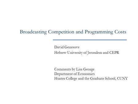 Broadcasting Competition and Programming Costs David Genesove Hebrew University of Jerusalem and CEPR Comments by Lisa George Department of Economics Hunter.