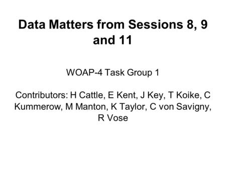 Data Matters from Sessions 8, 9 and 11 WOAP-4 Task Group 1 Contributors: H Cattle, E Kent, J Key, T Koike, C Kummerow, M Manton, K Taylor, C von Savigny,