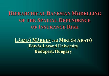 H IERARCHICAL B AYESIAN M ODELLING OF THE S PATIAL D EPENDENCE OF I NSURANCE R ISK L ÁSZLÓ M ÁRKUS and M IKLÓS A RATÓ Eötvös Loránd University Budapest,