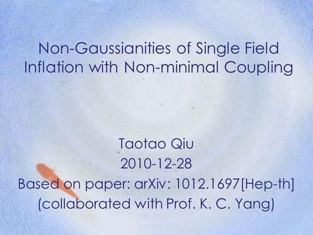 Non-Gaussianities of Single Field Inflation with Non-minimal Coupling Taotao Qiu 2010-12-28 Based on paper: arXiv: 1012.1697[Hep-th] (collaborated with.