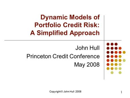 Copyright © John Hull 2008 1 Dynamic Models of Portfolio Credit Risk: A Simplified Approach John Hull Princeton Credit Conference May 2008.