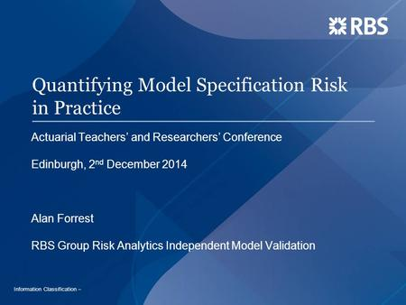 Quantifying Model Specification Risk in Practice Actuarial Teachers' and Researchers' Conference Edinburgh, 2 nd December 2014 Alan Forrest RBS Group Risk.