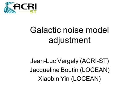 Galactic noise model adjustment Jean-Luc Vergely (ACRI-ST) Jacqueline Boutin (LOCEAN) Xiaobin Yin (LOCEAN)