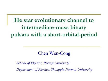 He star evolutionary channel to intermediate-mass binary pulsars with a short-orbital-period Chen Wen-Cong School of Physics, Peking University Department.