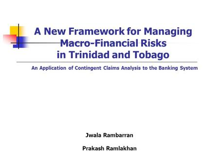 A New Framework for Managing Macro-Financial Risks in Trinidad and Tobago An Application of Contingent Claims Analysis to the Banking System Jwala Rambarran.