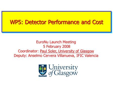 WP5: Detector Performance and Cost EuroNu Launch Meeting 5 February 2008 Coordinator: Paul Soler, University of Glasgow Deputy: Anselmo Cervera Villanueva,