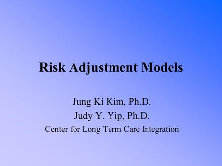 Risk Adjustment Models Jung Ki Kim, Ph.D. Judy Y. Yip, Ph.D. Center for Long Term Care Integration.