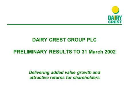 DAIRY CREST GROUP PLC PRELIMINARY RESULTS TO 31 March 2002 Delivering added value growth and attractive returns for shareholders.