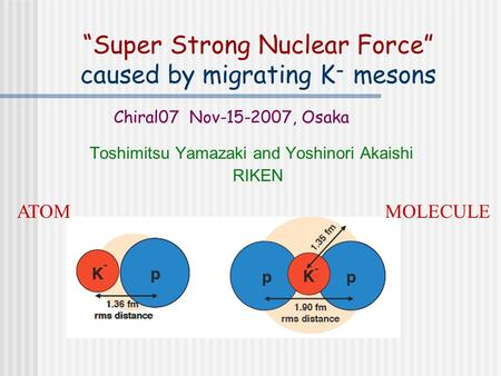 """Super Strong Nuclear Force"" caused by migrating K - mesons Toshimitsu Yamazaki and Yoshinori Akaishi RIKEN Chiral07 Nov-15-2007, Osaka ATOMMOLECULE."