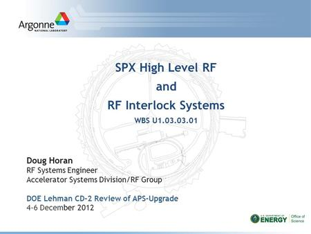 SPX High Level RF and RF Interlock Systems WBS U1.03.03.01 Doug Horan RF Systems Engineer Accelerator Systems Division/RF Group DOE Lehman CD-2 Review.