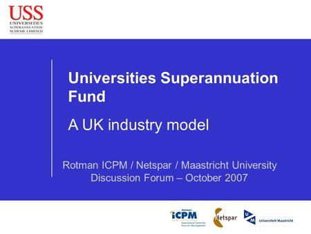 Universities Superannuation Fund A UK industry model Rotman ICPM / Netspar / Maastricht University Discussion Forum – October 2007.