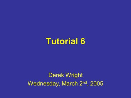 Tutorial 6 Derek Wright Wednesday, March 2 nd, 2005.