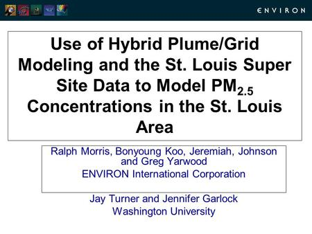 Use of Hybrid Plume/Grid Modeling and the St. Louis Super Site Data to Model PM 2.5 Concentrations in the St. Louis Area Ralph Morris, Bonyoung Koo, Jeremiah,