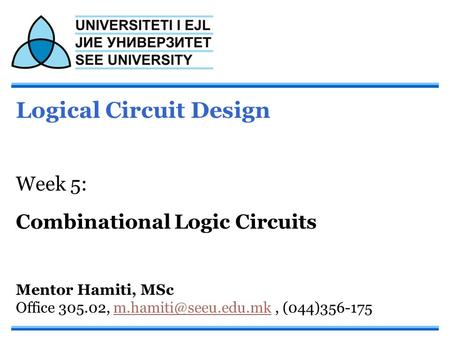 Logical Circuit Design Week 5: Combinational Logic Circuits Mentor Hamiti, MSc Office 305.02,