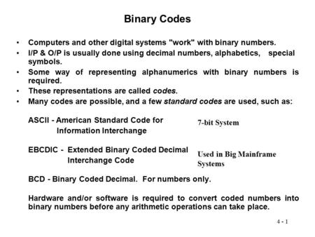 Binary Codes Computers and other digital systems work with binary numbers. I/P & O/P is usually done using decimal numbers, alphabetics, 	special symbols.