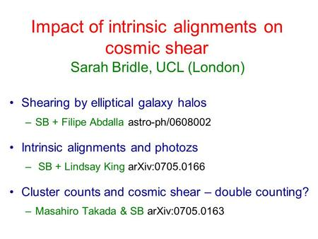 Impact of intrinsic alignments on cosmic shear Shearing by elliptical galaxy halos –SB + Filipe Abdalla astro-ph/0608002 Intrinsic alignments and photozs.