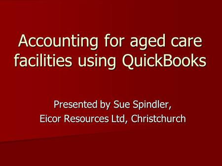Accounting for aged care facilities using QuickBooks Presented by Sue Spindler, Eicor Resources Ltd, Christchurch.