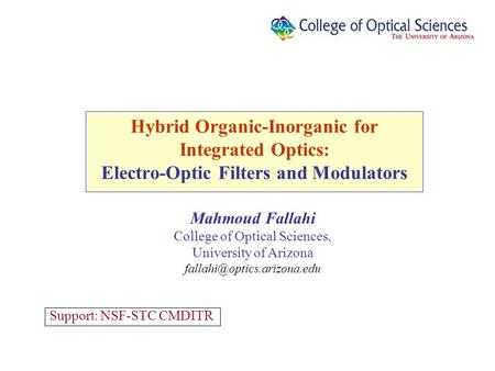 Hybrid Organic-Inorganic for Integrated Optics: Electro-Optic Filters and Modulators Support: NSF-STC CMDITR Mahmoud Fallahi College of Optical Sciences,