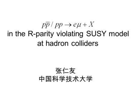 In the R-parity violating SUSY model at hadron colliders 张仁友 中国科学技术大学.