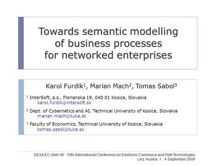 Towards semantic modelling of business processes for networked enterprises Karol Furdik 1, Marian Mach 2, Tomas Sabol 3 1 InterSoft, a.s., Florianska 19,