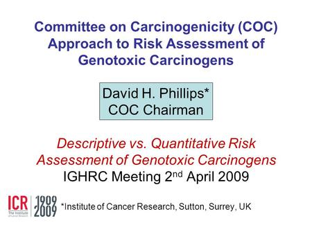 Committee on Carcinogenicity (COC) Approach to Risk Assessment of Genotoxic Carcinogens David H. Phillips* COC Chairman Descriptive vs. Quantitative.