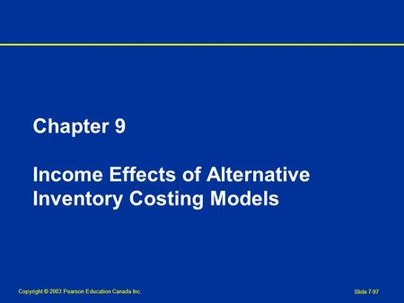 Copyright © 2003 Pearson Education Canada Inc. Slide 7-97 Chapter 9 Income Effects of Alternative Inventory Costing Models.