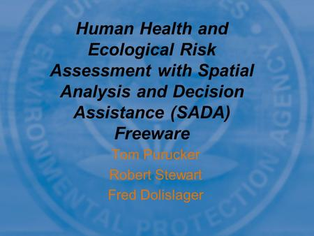 Tom Purucker Robert Stewart Fred Dolislager Human Health and Ecological Risk Assessment with Spatial Analysis and Decision Assistance (SADA) Freeware.