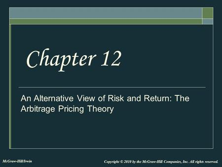An Alternative View of Risk and Return: The Arbitrage Pricing Theory Chapter 12 Copyright © 2010 by the McGraw-Hill Companies, Inc. All rights reserved.