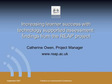 September 2007 Practice in e-Assessment Conference Increasing learner success with technology supported assessment: findings from the REAP project Catherine.