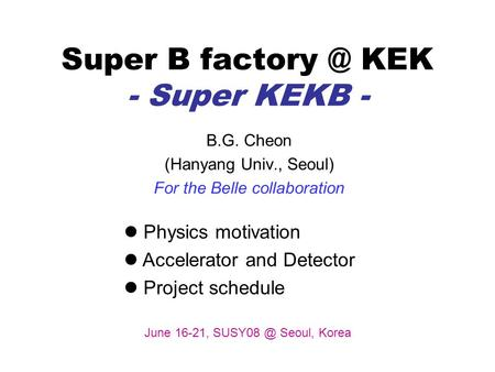 Super B KEK - Super KEKB - B.G. Cheon (Hanyang Univ., Seoul) For the Belle collaboration Physics motivation Accelerator and Detector Project.