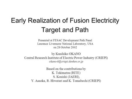 Early Realization of Fusion Electricity Target and Path by Kunihiko OKANO Central Research Institute of Electric Power Industry (CRIEPI)