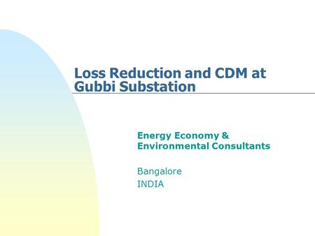 Loss Reduction and CDM at Gubbi Substation Energy Economy & Environmental Consultants Bangalore INDIA.