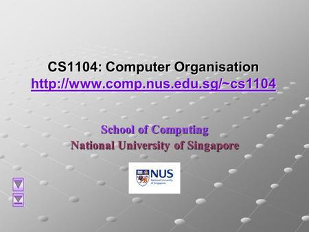 CS1104: Computer Organisation   School of Computing National University of Singapore.