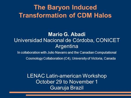 The Baryon Induced Transformation of CDM Halos Mario G. Abadi Universidad Nacional de Córdoba, CONICET Argentina In collaboration with Julio Navarro and.