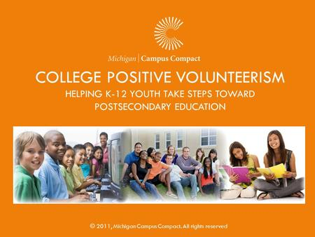 COLLEGE POSITIVE VOLUNTEERISM HELPING K-12 YOUTH TAKE STEPS TOWARD POSTSECONDARY EDUCATION © 2011, Michigan Campus Compact. All rights reserved.