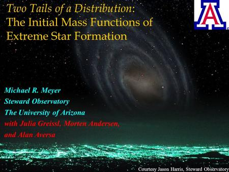 Courtesy Jason Harris, Steward Observatory Two Tails of a Distribution : The Initial Mass Functions of Extreme Star Formation Michael R. Meyer Steward.