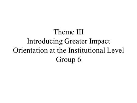 Theme III Introducing Greater Impact Orientation at the Institutional Level Group 6.