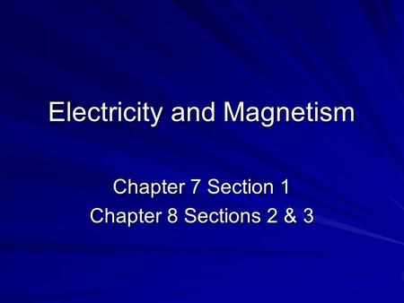 Electricity and Magnetism Chapter 7 Section 1 Chapter 8 Sections 2 & 3.