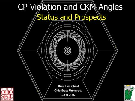 CP Violation and CKM Angles Status and Prospects Klaus Honscheid Ohio State University C2CR 2007.