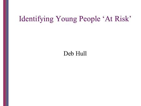 Identifying Young People 'At Risk' Deb Hull. Workshop Research project Current models 2006 trial Evaluation Processes to support a 'whole school' model.