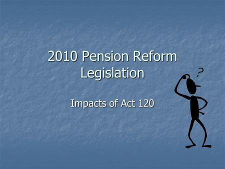 2010 Pension Reform Legislation Impacts of Act 120.