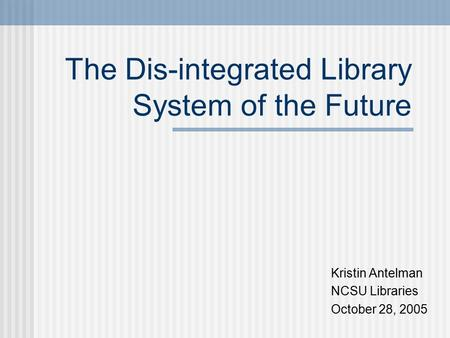 The Dis-integrated Library System of the Future Kristin Antelman NCSU Libraries October 28, 2005.