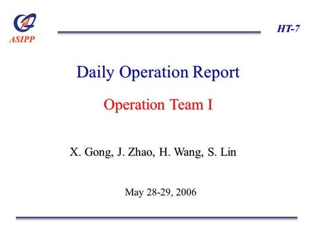 ASIPP HT-7 Daily Operation Report Operation Team I X. Gong, J. Zhao, H. Wang, S. Lin May 28-29, 2006.
