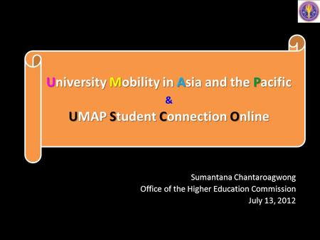 Sumantana Chantaroagwong Office of the Higher Education Commission July 13, 2012 University Mobility in Asia and the Pacific UMAP Student Connection Online.