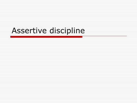 Assertive discipline. Assumptions  Students must be forced to comply with rules  Students cannot be expected to determine appropriate classroom rules.