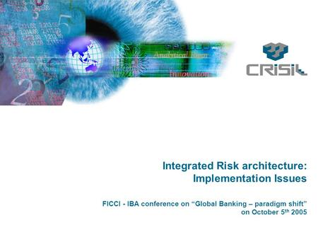 "Integrated Risk architecture: Implementation Issues FICCI - IBA conference on ""Global Banking – paradigm shift"" on October 5 th 2005."