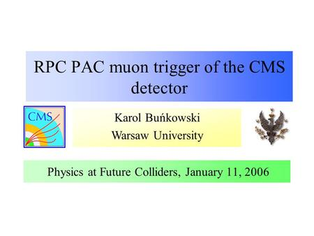Karol Buńkowski Warsaw University RPC PAC muon trigger of the CMS detector Physics at Future Colliders, January 11, 2006.