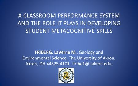 A CLASSROOM PERFORMANCE SYSTEM AND THE ROLE IT PLAYS IN DEVELOPING STUDENT METACOGNITIVE SKILLS FRIBERG, LaVerne M FRIBERG, LaVerne M., Geology and Environmental.