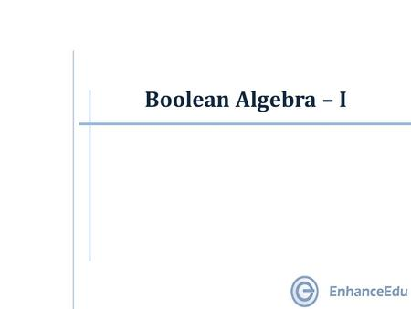 Boolean Algebra – I. Outline  Introduction  Digital circuits  Boolean Algebra  Two-Valued Boolean Algebra  Boolean Algebra Postulates  Precedence.