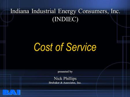 Cost of Service Indiana Industrial Energy Consumers, Inc. (INDIEC) Indiana Industrial Energy Consumers, Inc. (INDIEC) presented by Nick Phillips Brubaker.